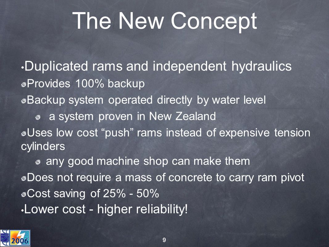 9 The New Concept Duplicated rams and independent hydraulics Provides 100% backup Backup system operated directly by water level a system proven in New Zealand Uses low cost push rams instead of expensive tension cylinders any good machine shop can make them Does not require a mass of concrete to carry ram pivot Cost saving of 25% - 50% Lower cost - higher reliability!