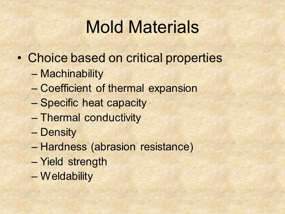 Mold Materials Choice based on critical properties –Machinability –Coefficient of thermal expansion –Specific heat capacity –Thermal conductivity –Den