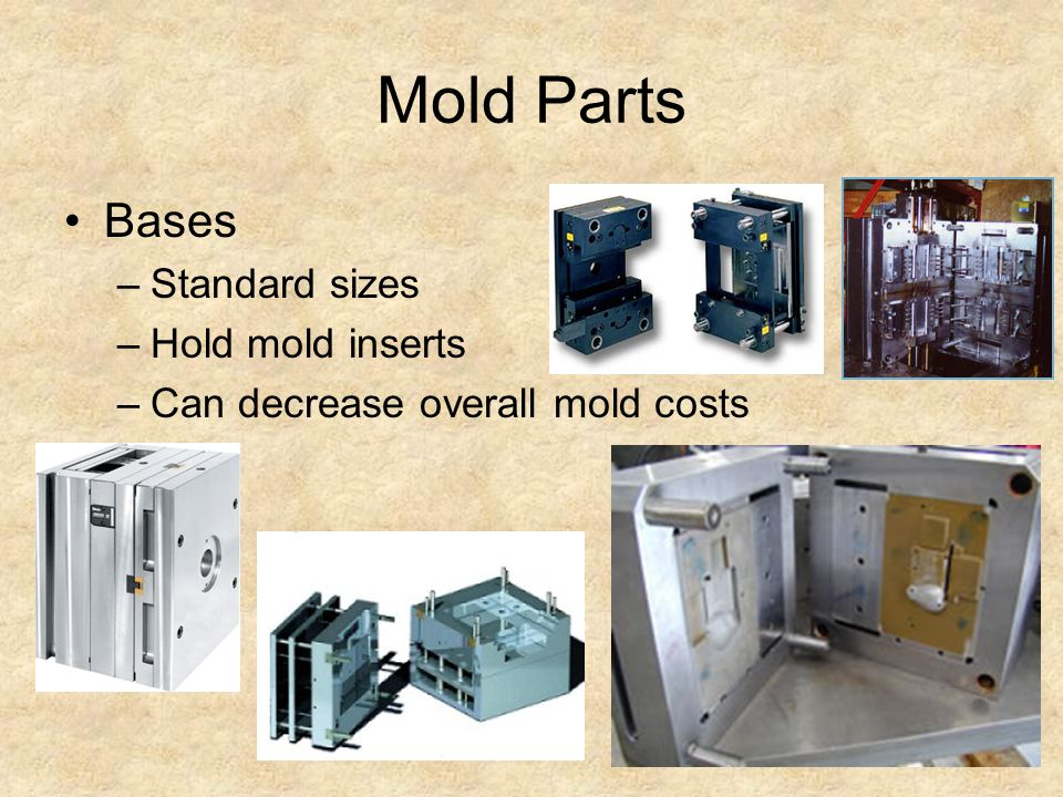 Mold Parts Bases –Standard sizes –Hold mold inserts –Can decrease overall mold costs