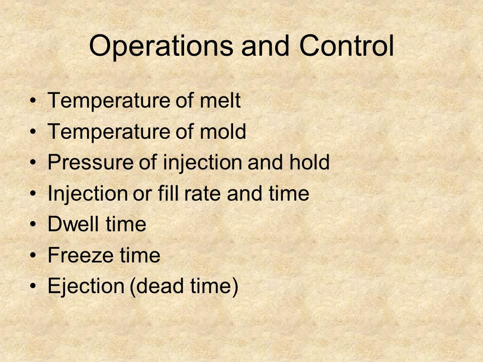 Operations and Control Temperature of melt Temperature of mold Pressure of injection and hold Injection or fill rate and time Dwell time Freeze time E