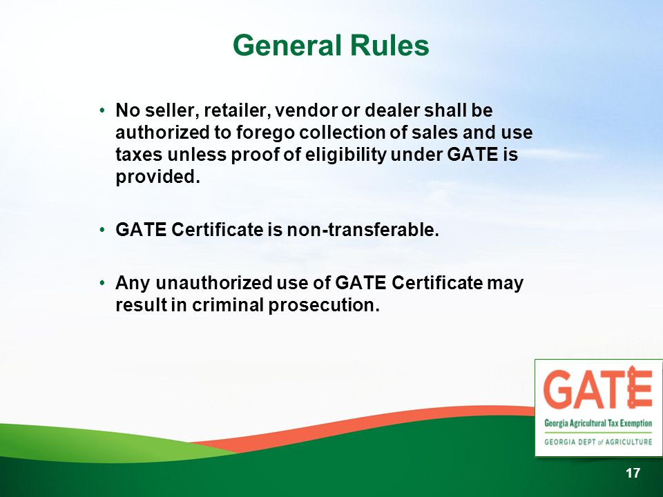 General Rules No seller, retailer, vendor or dealer shall be authorized to forego collection of sales and use taxes unless proof of eligibility under GATE is provided.