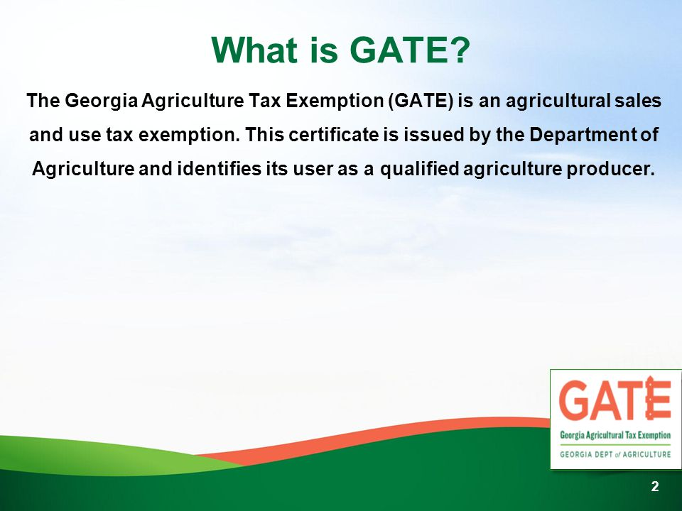 What is GATE? The Georgia Agriculture Tax Exemption (GATE) is an agricultural sales and use tax exemption. This certificate is issued by the Departmen