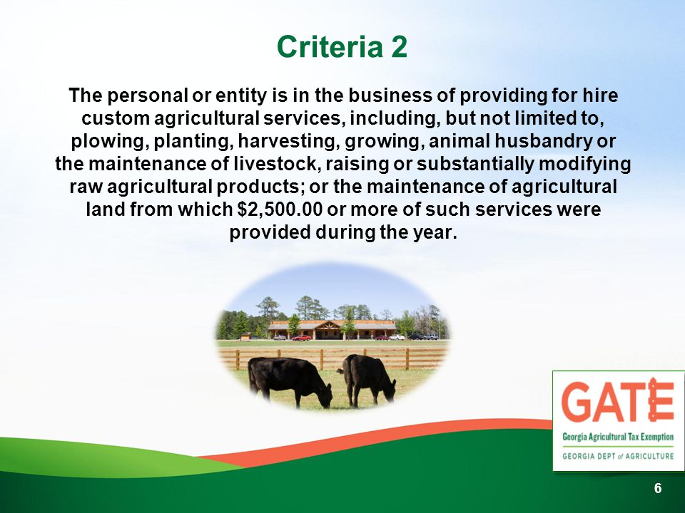 Criteria 2 The personal or entity is in the business of providing for hire custom agricultural services, including, but not limited to, plowing, planting, harvesting, growing, animal husbandry or the maintenance of livestock, raising or substantially modifying raw agricultural products; or the maintenance of agricultural land from which $2,500.00 or more of such services were provided during the year.