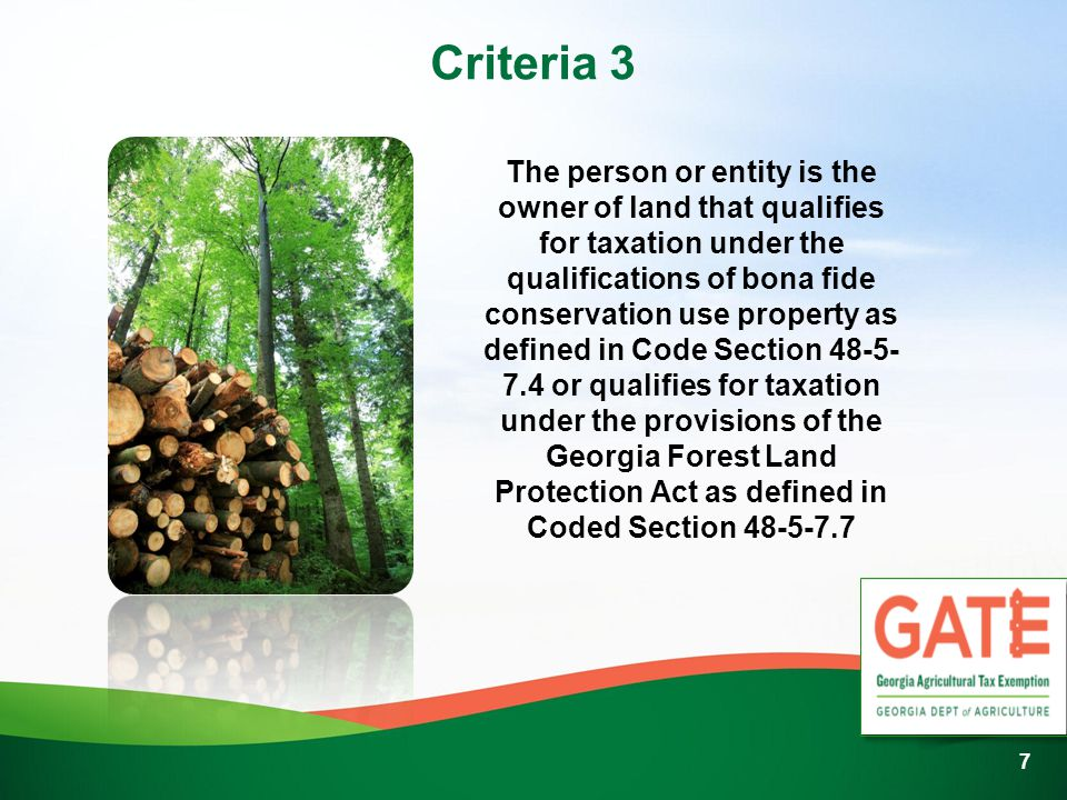 Criteria 3 The person or entity is the owner of land that qualifies for taxation under the qualifications of bona fide conservation use property as defined in Code Section 48-5- 7.4 or qualifies for taxation under the provisions of the Georgia Forest Land Protection Act as defined in Coded Section 48-5-7.7 7