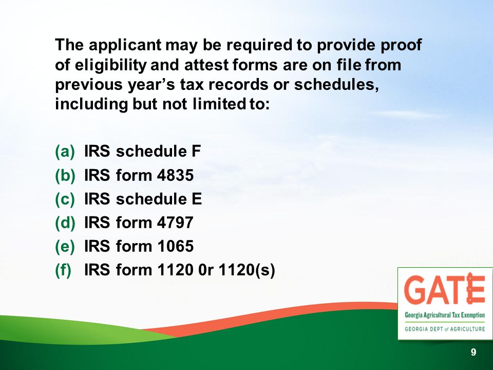 9 The applicant may be required to provide proof of eligibility and attest forms are on file from previous years tax records or schedules, including but not limited to: (a) IRS schedule F (b) IRS form 4835 (c) IRS schedule E (d) IRS form 4797 (e) IRS form 1065 (f) IRS form r 1120(s)