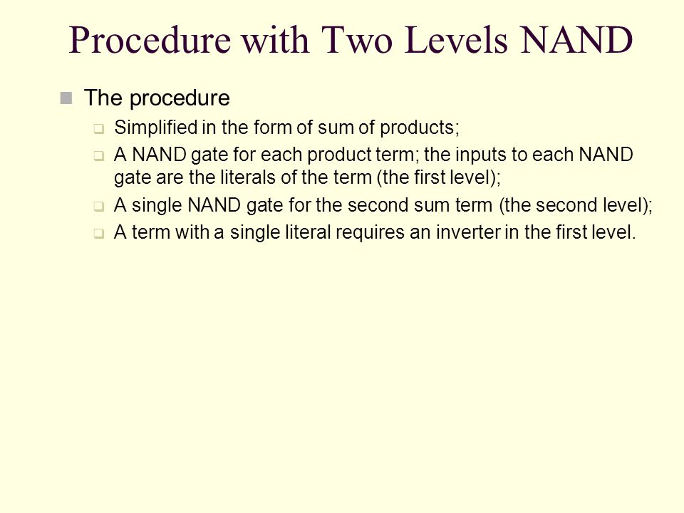 Procedure with Two Levels NAND The procedure Simplified in the form of sum of products; A NAND gate for each product term; the inputs to each NAND gat