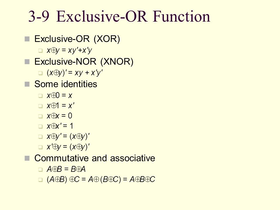 3-9Exclusive-OR Function Exclusive-OR (XOR) x y = xy'+x'y Exclusive-NOR (XNOR) (x y)' = xy + x'y' Some identities x 0 = x x 1 = x' x x = 0 x x' = 1 x
