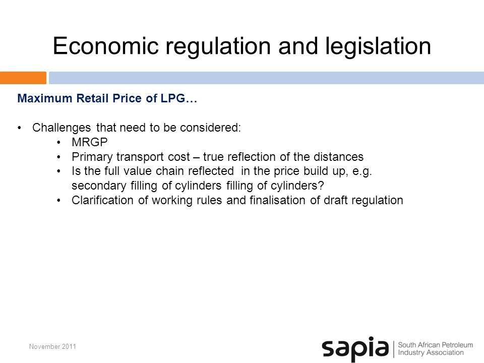 Economic regulation and legislation November 2011 Maximum Retail Price of LPG… Challenges that need to be considered: MRGP Primary transport cost – true reflection of the distances Is the full value chain reflected in the price build up, e.g.