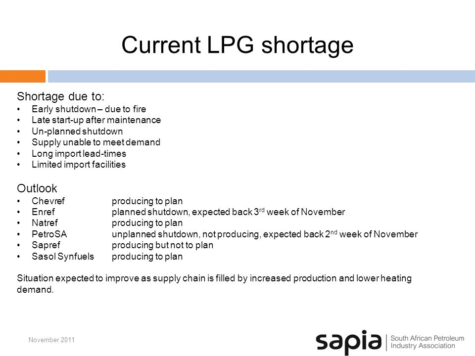 Current LPG shortage November 2011 Shortage due to: Early shutdown – due to fire Late start-up after maintenance Un-planned shutdown Supply unable to meet demand Long import lead-times Limited import facilities Outlook Chevrefproducing to plan Enref planned shutdown, expected back 3 rd week of November Natrefproducing to plan PetroSAunplanned shutdown, not producing, expected back 2 nd week of November Saprefproducing but not to plan Sasol Synfuelsproducing to plan Situation expected to improve as supply chain is filled by increased production and lower heating demand.