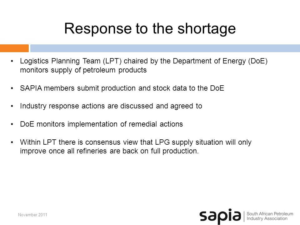 Response to the shortage November 2011 Logistics Planning Team (LPT) chaired by the Department of Energy (DoE) monitors supply of petroleum products SAPIA members submit production and stock data to the DoE Industry response actions are discussed and agreed to DoE monitors implementation of remedial actions Within LPT there is consensus view that LPG supply situation will only improve once all refineries are back on full production.