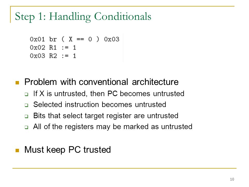 10 Step 1: Handling Conditionals Problem with conventional architecture If X is untrusted, then PC becomes untrusted Selected instruction becomes untrusted Bits that select target register are untrusted All of the registers may be marked as untrusted Must keep PC trusted