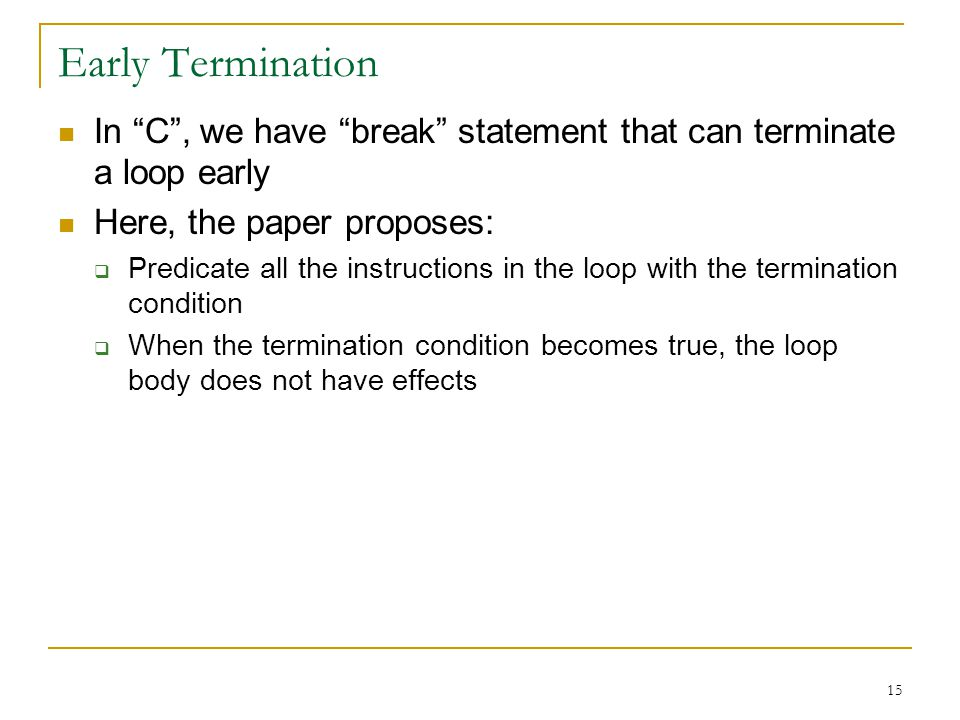 15 Early Termination In C, we have break statement that can terminate a loop early Here, the paper proposes: Predicate all the instructions in the loop with the termination condition When the termination condition becomes true, the loop body does not have effects