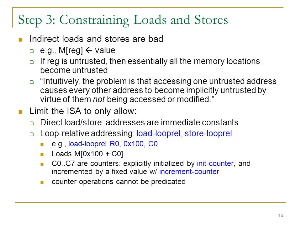 16 Step 3: Constraining Loads and Stores Indirect loads and stores are bad e.g., M[reg] value If reg is untrusted, then essentially all the memory locations become untrusted Intuitively, the problem is that accessing one untrusted address causes every other address to become implicitly untrusted by virtue of them not being accessed or modified.