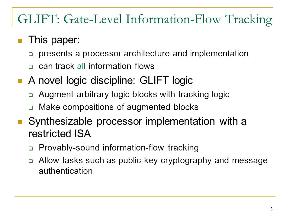 3 GLIFT: Gate-Level Information-Flow Tracking This paper: presents a processor architecture and implementation can track all information flows A novel logic discipline: GLIFT logic Augment arbitrary logic blocks with tracking logic Make compositions of augmented blocks Synthesizable processor implementation with a restricted ISA Provably-sound information-flow tracking Allow tasks such as public-key cryptography and message authentication