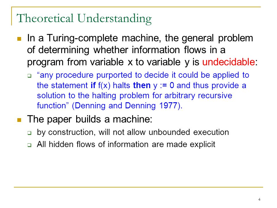 4 Theoretical Understanding In a Turing-complete machine, the general problem of determining whether information flows in a program from variable x to variable y is undecidable: any procedure purported to decide it could be applied to the statement if f(x) halts then y := 0 and thus provide a solution to the halting problem for arbitrary recursive function (Denning and Denning 1977).