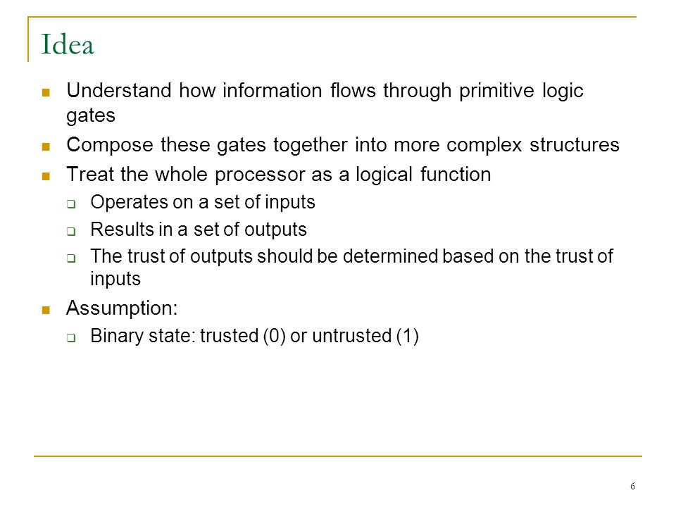 6 Idea Understand how information flows through primitive logic gates Compose these gates together into more complex structures Treat the whole processor as a logical function Operates on a set of inputs Results in a set of outputs The trust of outputs should be determined based on the trust of inputs Assumption: Binary state: trusted (0) or untrusted (1)