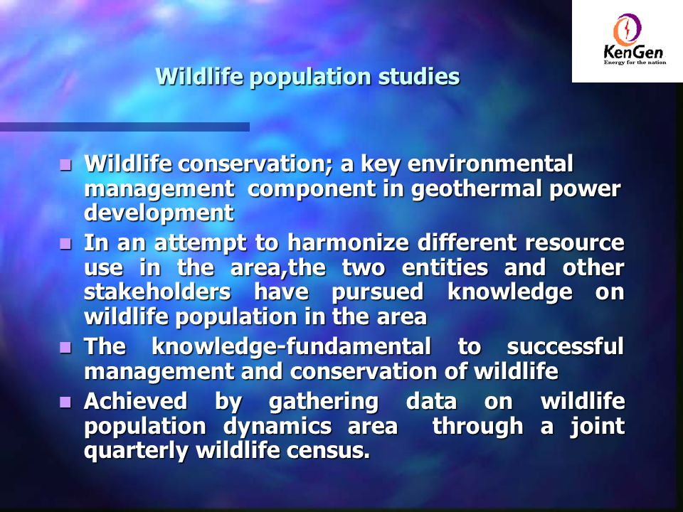 Wildlife population studies Wildlife conservation; a key environmental management component in geothermal power development Wildlife conservation; a key environmental management component in geothermal power development In an attempt to harmonize different resource use in the area,the two entities and other stakeholders have pursued knowledge on wildlife population in the area In an attempt to harmonize different resource use in the area,the two entities and other stakeholders have pursued knowledge on wildlife population in the area The knowledge-fundamental to successful management and conservation of wildlife The knowledge-fundamental to successful management and conservation of wildlife Achieved by gathering data on wildlife population dynamics area through a joint quarterly wildlife census.