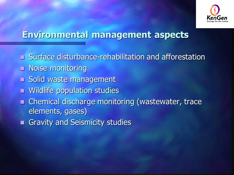 Environmental management aspects Surface disturbance-rehabilitation and afforestation Surface disturbance-rehabilitation and afforestation Noise monitoring Noise monitoring Solid waste management Solid waste management Wildlife population studies Wildlife population studies Chemical discharge monitoring (wastewater, trace elements, gases) Chemical discharge monitoring (wastewater, trace elements, gases) Gravity and Seismicity studies Gravity and Seismicity studies