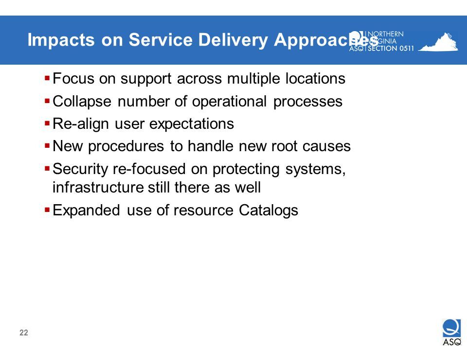 22 Impacts on Service Delivery Approaches Focus on support across multiple locations Collapse number of operational processes Re-align user expectatio