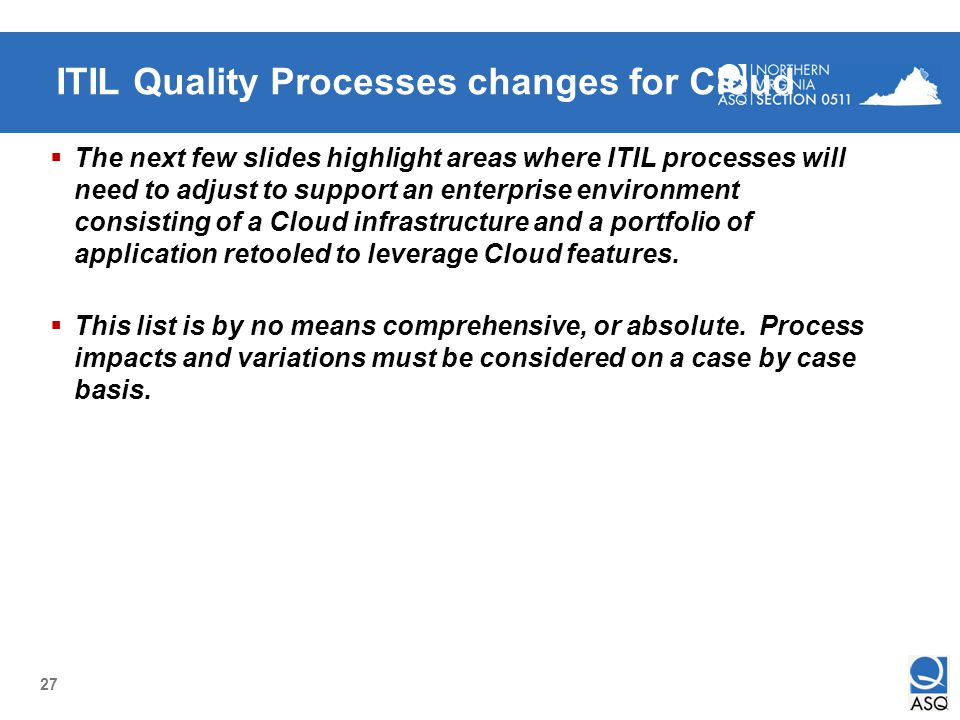 27 ITIL Quality Processes changes for Cloud The next few slides highlight areas where ITIL processes will need to adjust to support an enterprise envi