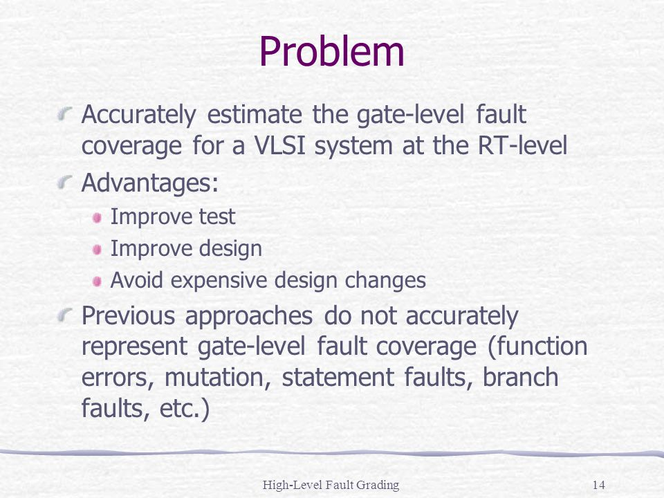High-Level Fault Grading14 Problem Accurately estimate the gate-level fault coverage for a VLSI system at the RT-level Advantages: Improve test Improv