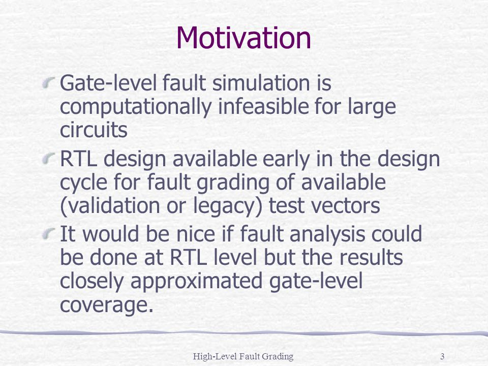 High-Level Fault Grading3 Motivation Gate-level fault simulation is computationally infeasible for large circuits RTL design available early in the de