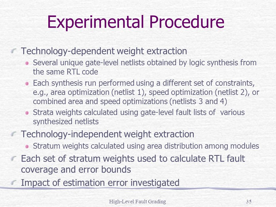High-Level Fault Grading35 Experimental Procedure Technology-dependent weight extraction Several unique gate-level netlists obtained by logic synthesi