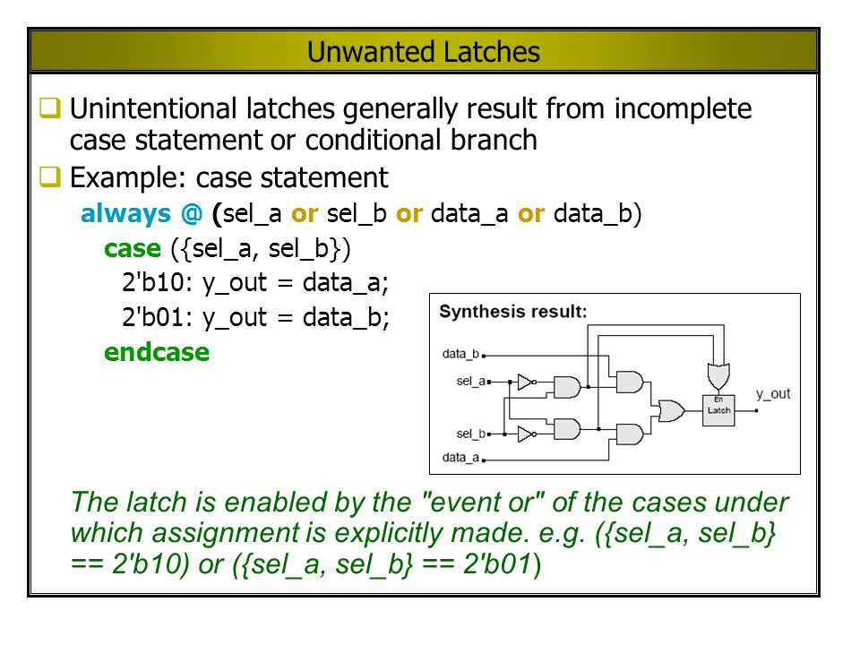 Unwanted Latches Unintentional latches generally result from incomplete case statement or conditional branch Example: case statement always @ (sel_a or sel_b or data_a or data_b) case ({sel_a, sel_b}) 2 b10: y_out = data_a; 2 b01: y_out = data_b; endcase The latch is enabled by the event or of the cases under which assignment is explicitly made.