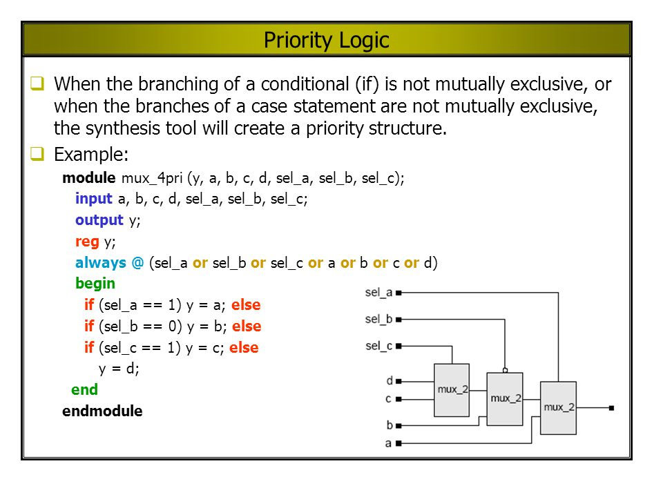 Priority Logic When the branching of a conditional (if) is not mutually exclusive, or when the branches of a case statement are not mutually exclusive, the synthesis tool will create a priority structure.