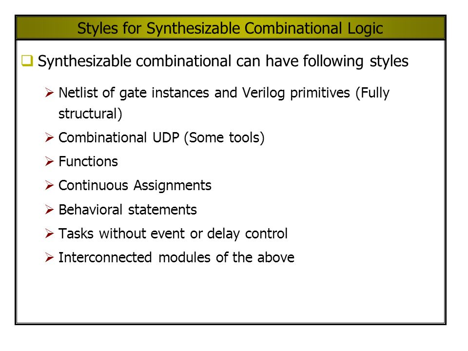 Styles for Synthesizable Combinational Logic Synthesizable combinational can have following styles Netlist of gate instances and Verilog primitives (Fully structural) Combinational UDP (Some tools) Functions Continuous Assignments Behavioral statements Tasks without event or delay control Interconnected modules of the above