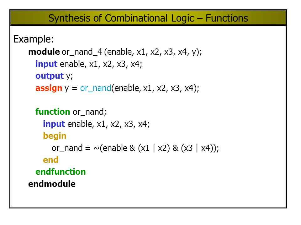 Synthesis of Combinational Logic – Functions Example: module or_nand_4 (enable, x1, x2, x3, x4, y); input enable, x1, x2, x3, x4; output y; assign y = or_nand(enable, x1, x2, x3, x4); function or_nand; input enable, x1, x2, x3, x4; begin or_nand = ~(enable & (x1 | x2) & (x3 | x4)); end endfunction endmodule