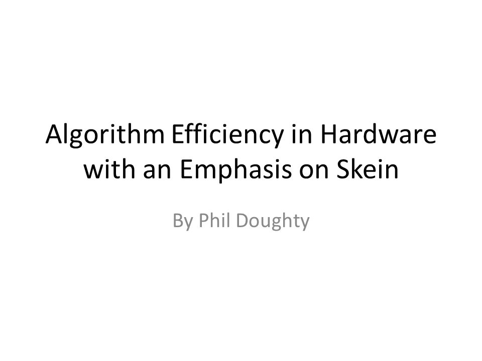 Algorithm Efficiency in Hardware with an Emphasis on Skein By Phil Doughty
