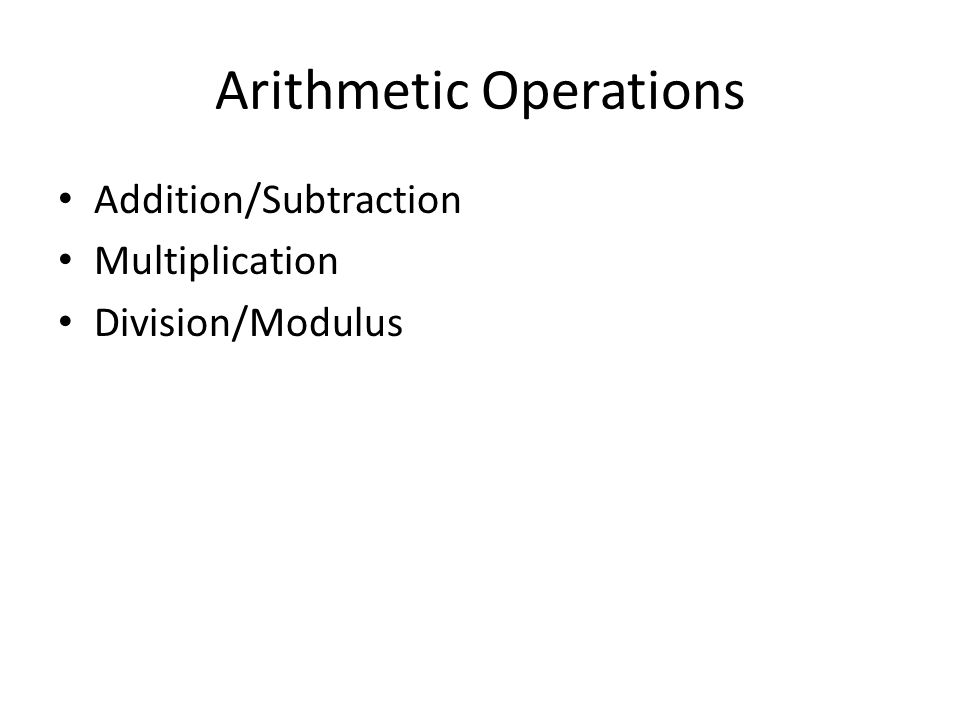 Arithmetic Operations Addition/Subtraction Multiplication Division/Modulus