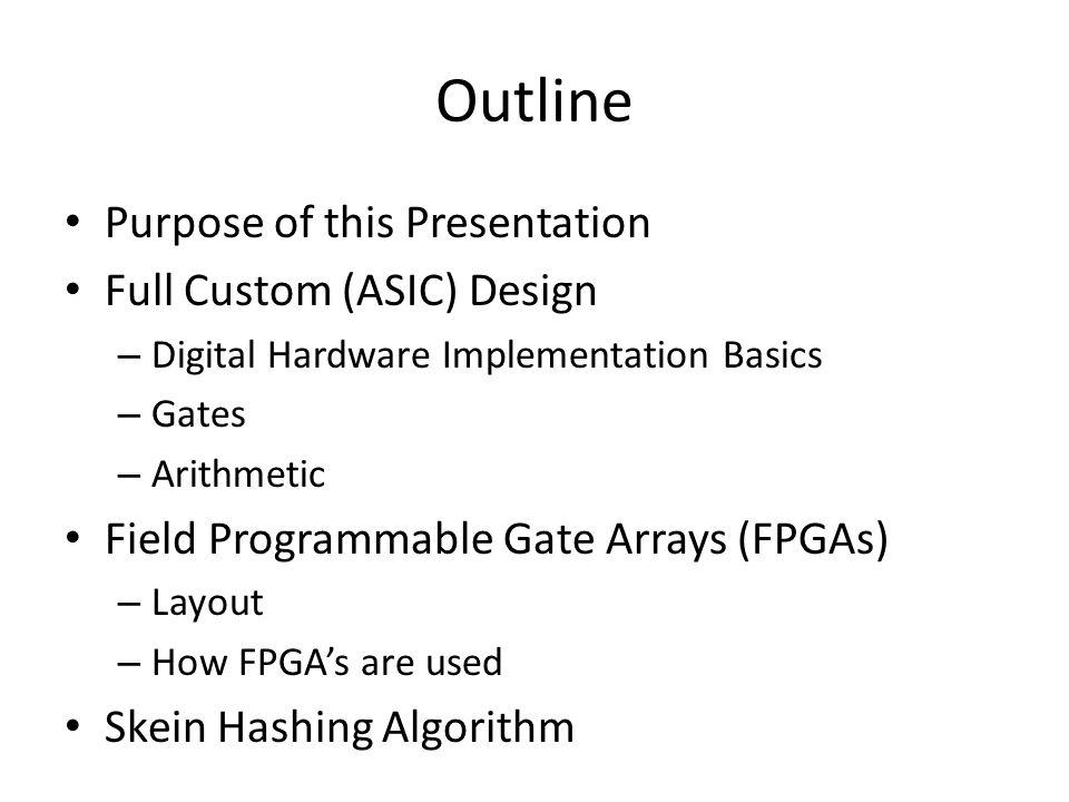 Outline Purpose of this Presentation Full Custom (ASIC) Design – Digital Hardware Implementation Basics – Gates – Arithmetic Field Programmable Gate A