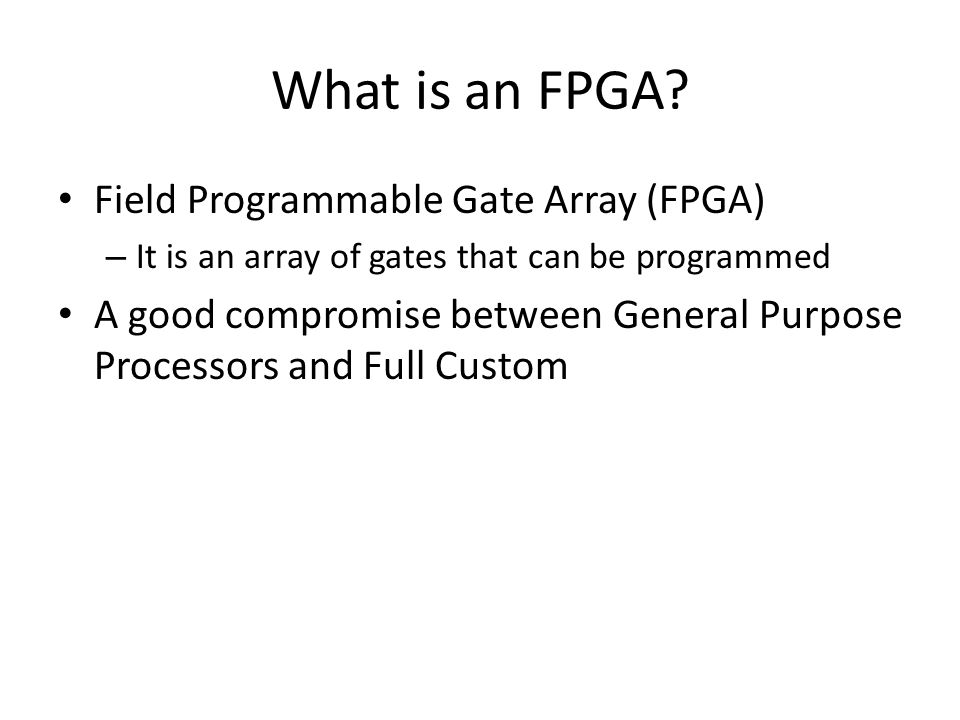 What is an FPGA? Field Programmable Gate Array (FPGA) – It is an array of gates that can be programmed A good compromise between General Purpose Proce