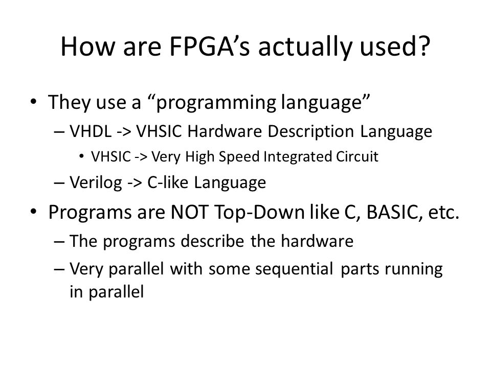 How are FPGAs actually used? They use a programming language – VHDL -> VHSIC Hardware Description Language VHSIC -> Very High Speed Integrated Circuit