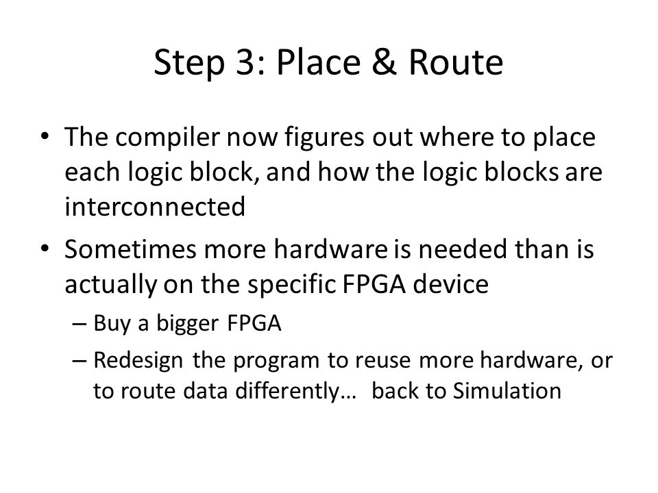 Step 3: Place & Route The compiler now figures out where to place each logic block, and how the logic blocks are interconnected Sometimes more hardwar
