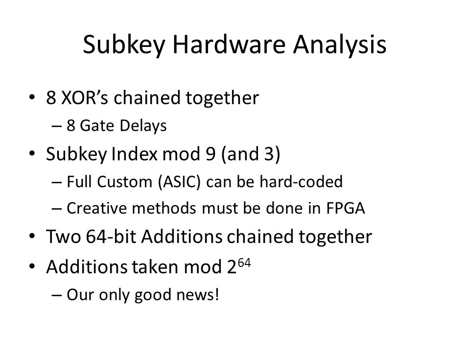 Subkey Hardware Analysis 8 XORs chained together – 8 Gate Delays Subkey Index mod 9 (and 3) – Full Custom (ASIC) can be hard-coded – Creative methods