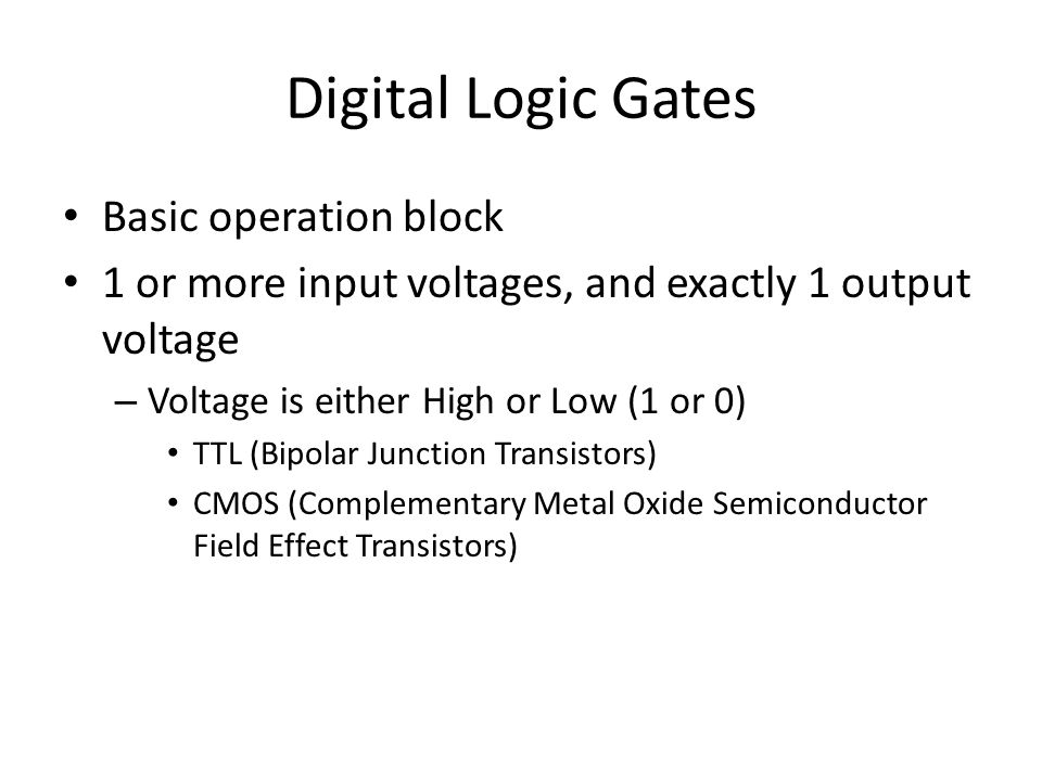 Digital Logic Gates Basic operation block 1 or more input voltages, and exactly 1 output voltage – Voltage is either High or Low (1 or 0) TTL (Bipolar