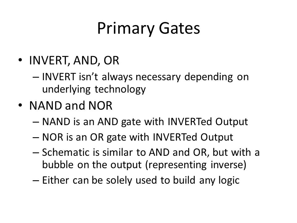 Primary Gates INVERT, AND, OR – INVERT isnt always necessary depending on underlying technology NAND and NOR – NAND is an AND gate with INVERTed Outpu