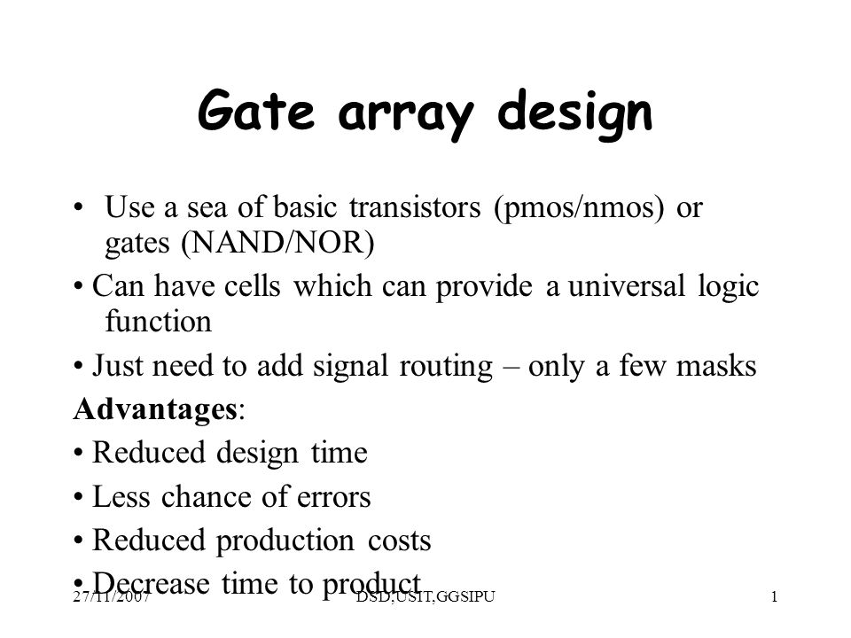 27/11/2007DSD,USIT,GGSIPU1 Gate array design Use a sea of basic transistors (pmos/nmos) or gates (NAND/NOR) Can have cells which can provide a universal logic function Just need to add signal routing – only a few masks Advantages: Reduced design time Less chance of errors Reduced production costs Decrease time to product