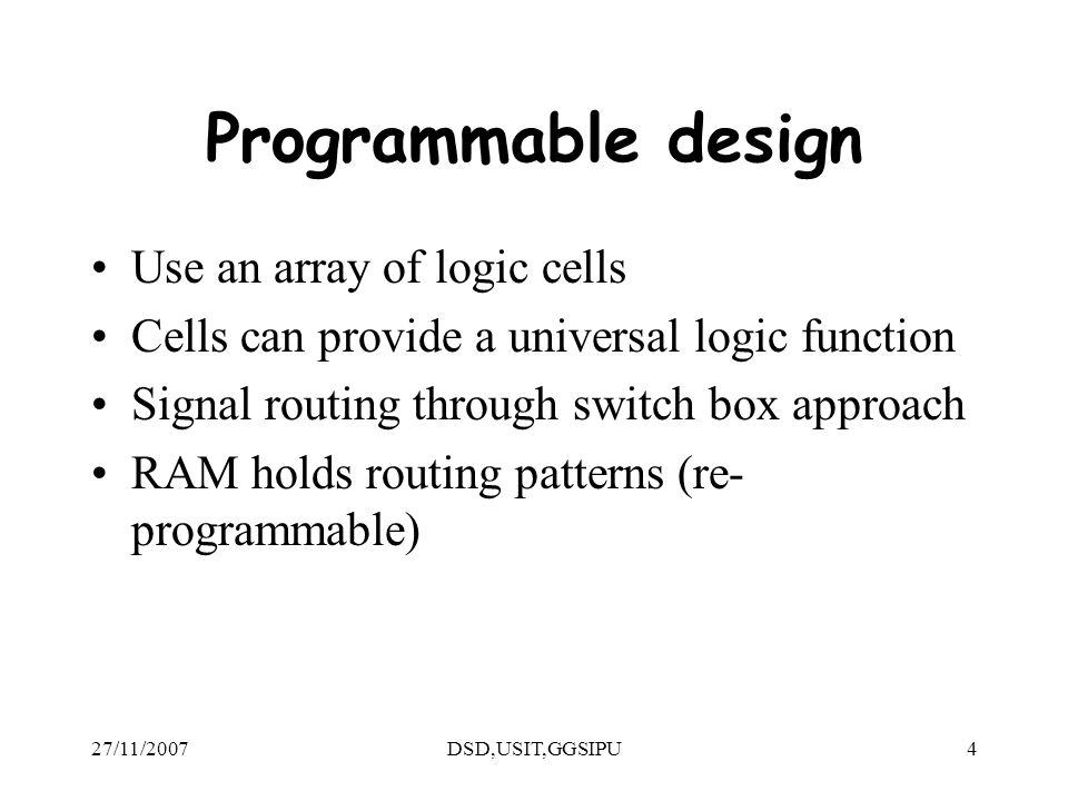 27/11/2007DSD,USIT,GGSIPU4 Programmable design Use an array of logic cells Cells can provide a universal logic function Signal routing through switch box approach RAM holds routing patterns (re- programmable)
