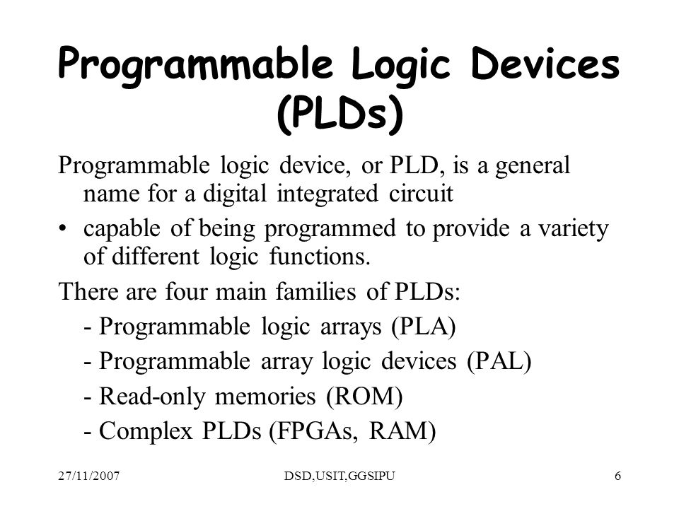 27/11/2007DSD,USIT,GGSIPU6 Programmable Logic Devices (PLDs) Programmable logic device, or PLD, is a general name for a digital integrated circuit capable of being programmed to provide a variety of different logic functions.
