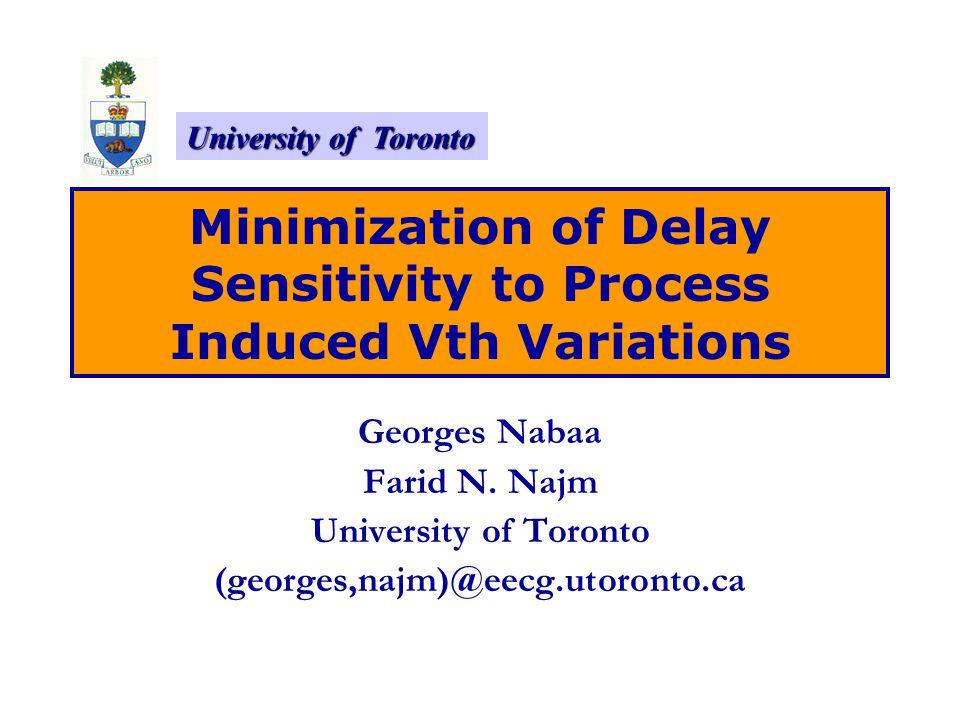 University of Toronto Minimization of Delay Sensitivity to Process Induced Vth Variations Georges Nabaa Farid N. Najm University of Toronto (georges,n