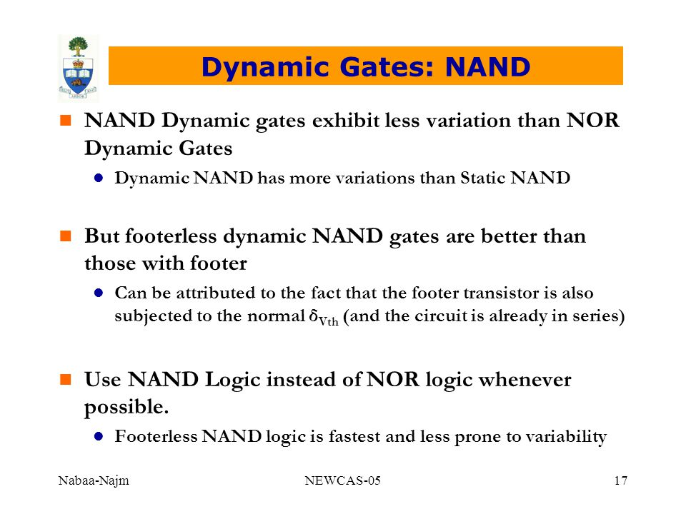 Nabaa-NajmNEWCAS-0517 Dynamic Gates: NAND n NAND Dynamic gates exhibit less variation than NOR Dynamic Gates l Dynamic NAND has more variations than Static NAND n But footerless dynamic NAND gates are better than those with footer l Can be attributed to the fact that the footer transistor is also subjected to the normal δ Vth (and the circuit is already in series) n Use NAND Logic instead of NOR logic whenever possible.