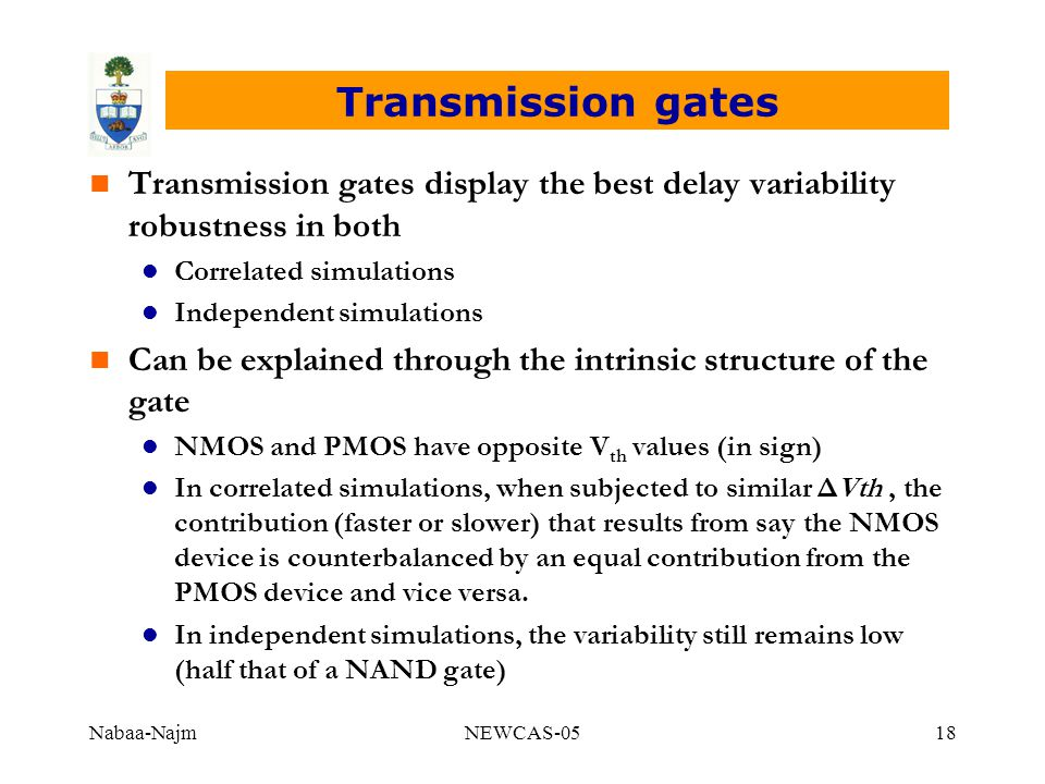 Nabaa-NajmNEWCAS-0518 Transmission gates n Transmission gates display the best delay variability robustness in both l Correlated simulations l Independent simulations n Can be explained through the intrinsic structure of the gate l NMOS and PMOS have opposite V th values (in sign) l In correlated simulations, when subjected to similar ΔVth, the contribution (faster or slower) that results from say the NMOS device is counterbalanced by an equal contribution from the PMOS device and vice versa.