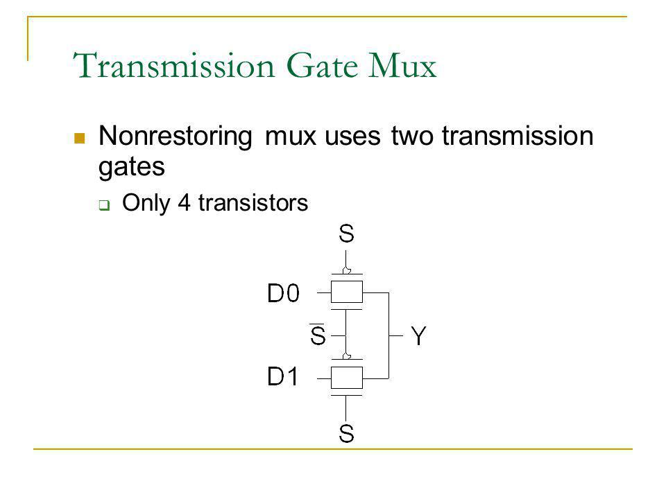 Transmission Gate Mux Nonrestoring mux uses two transmission gates Only 4 transistors
