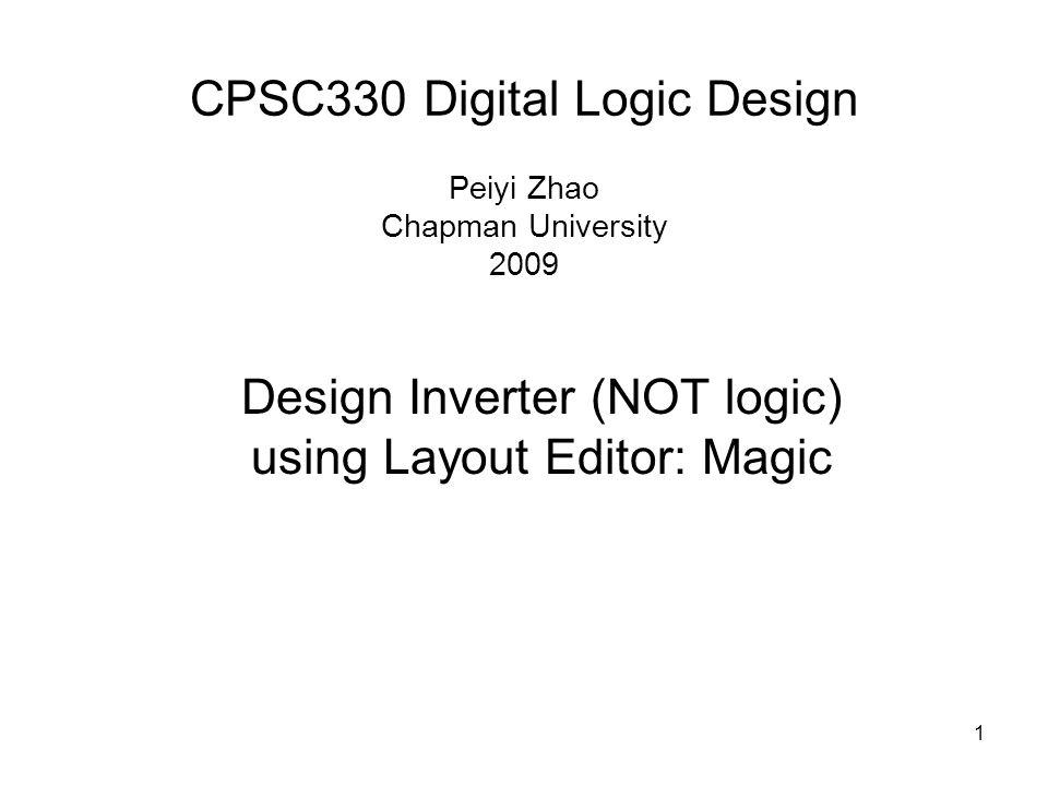 1 CPSC330 Digital Logic Design Peiyi Zhao Chapman University 2009 Design Inverter (NOT logic) using Layout Editor: Magic