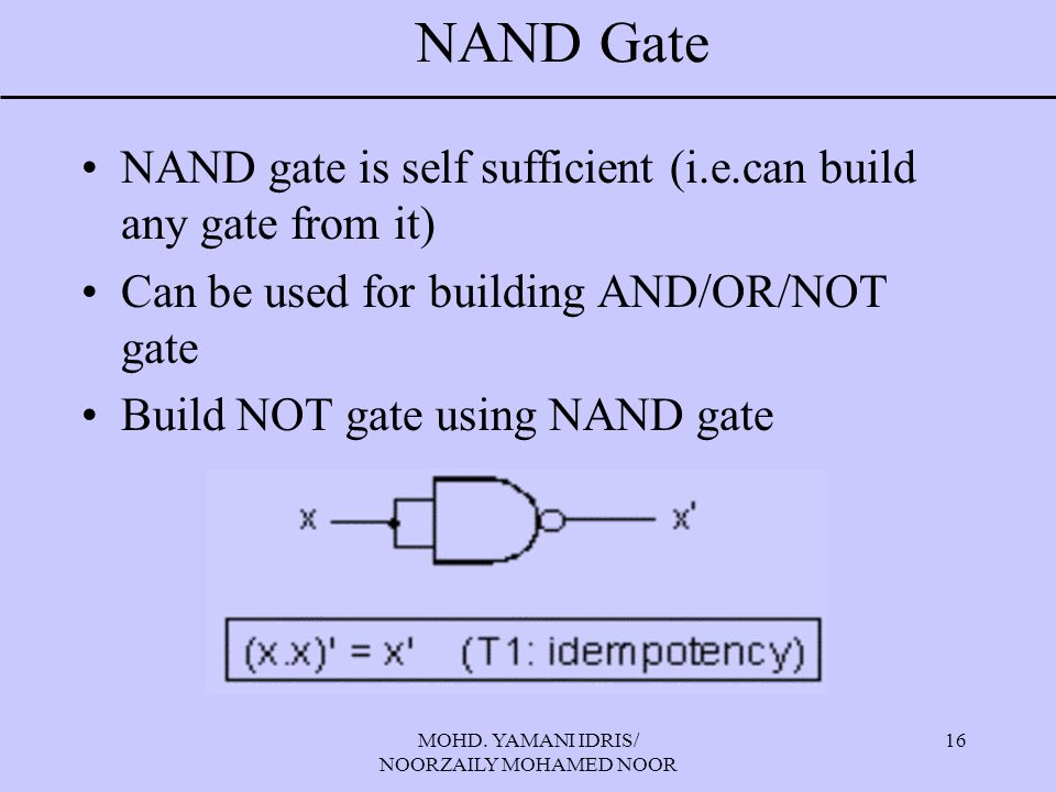 MOHD. YAMANI IDRIS/ NOORZAILY MOHAMED NOOR 16 NAND Gate NAND gate is self sufficient (i.e.can build any gate from it) Can be used for building AND/OR/
