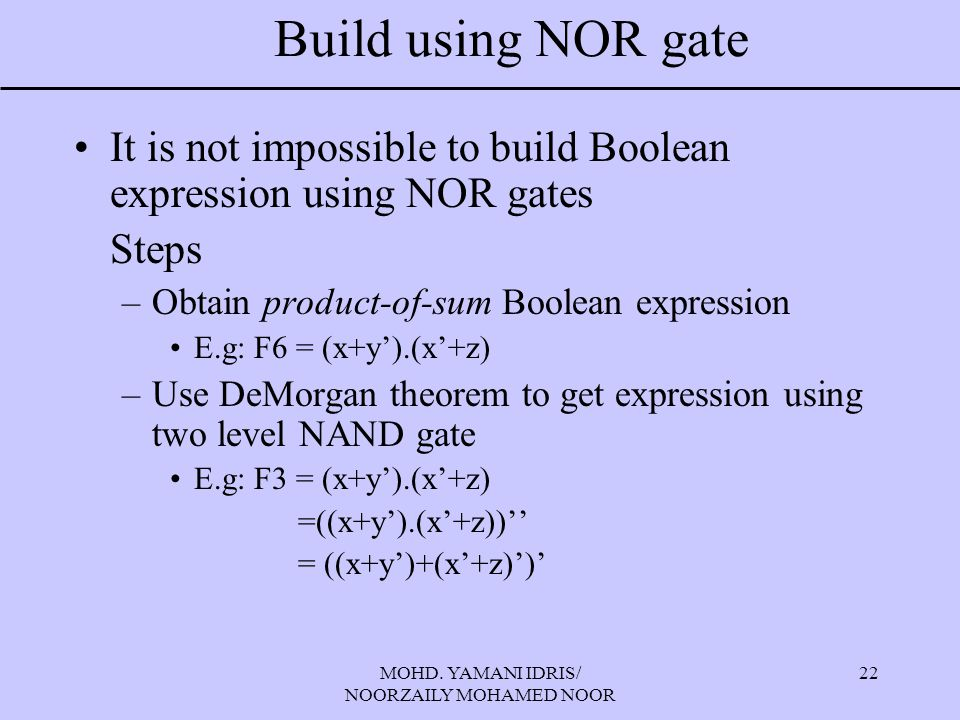 MOHD. YAMANI IDRIS/ NOORZAILY MOHAMED NOOR 22 Build using NOR gate It is not impossible to build Boolean expression using NOR gates Steps –Obtain prod